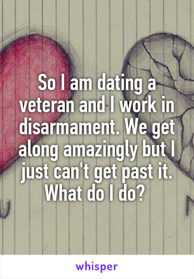 So I am dating a veteran and I work in disarmament. We get along amazingly but I just can't get past it. What do I do?