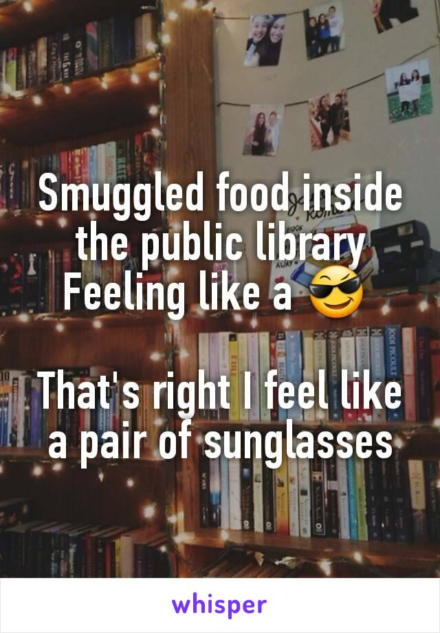 Smuggled food inside the public library Feeling like a 😎   That's right I feel like a pair of sunglasses