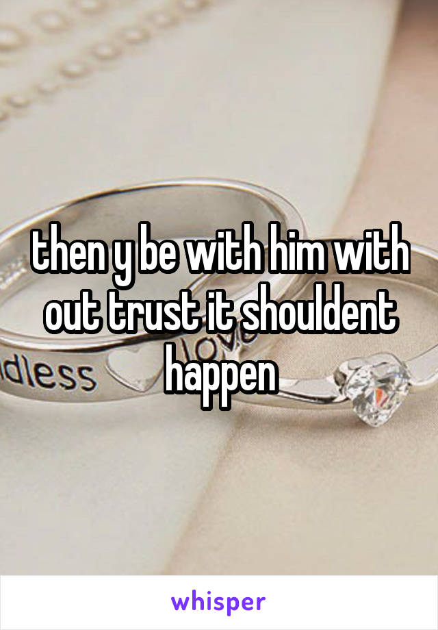 then y be with him with out trust it shouldent happen