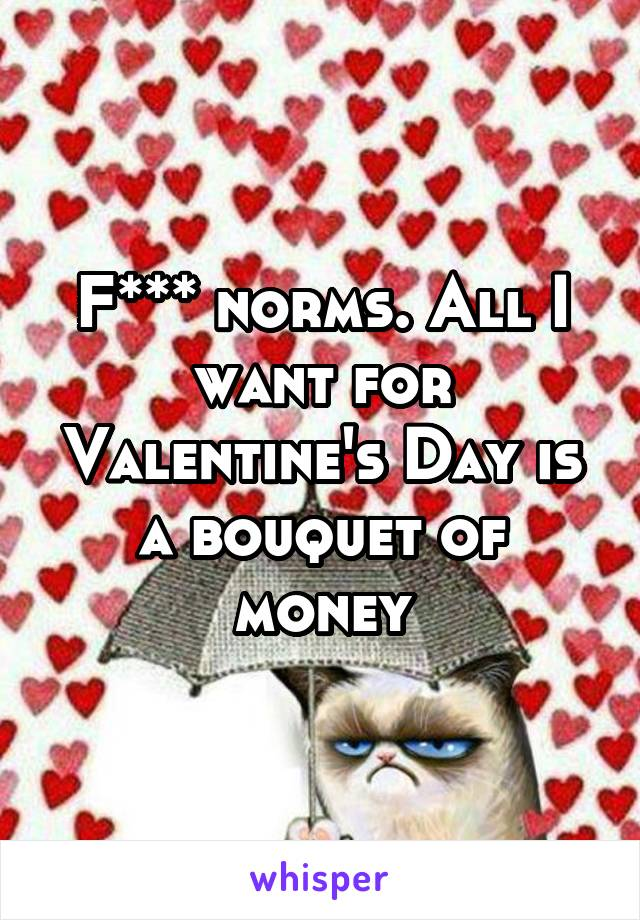 F*** norms. All I want for Valentine's Day is a bouquet of money