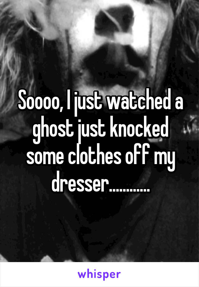 Soooo, I just watched a ghost just knocked some clothes off my dresser............