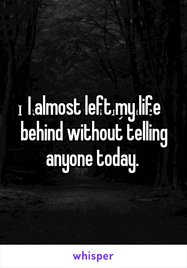 I almost left my life behind without telling anyone today.