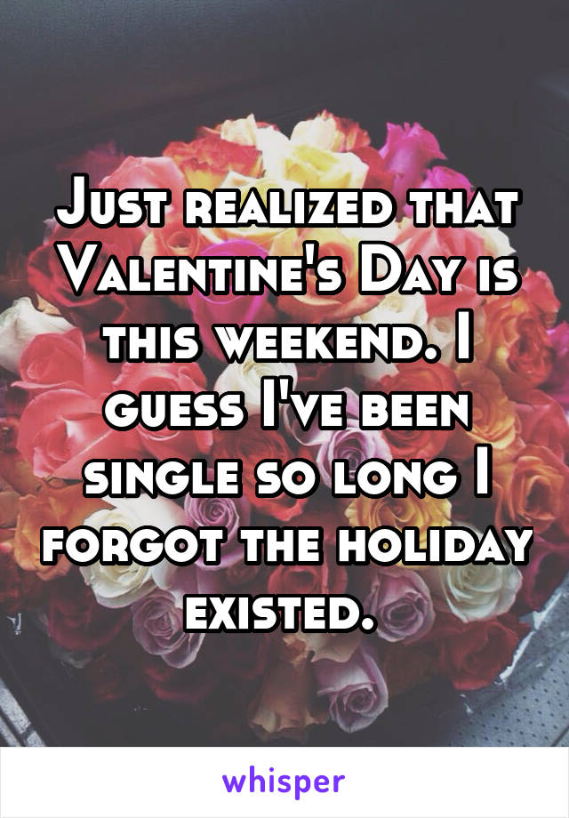 Just realized that Valentine's Day is this weekend. I guess I've been single so long I forgot the holiday existed.