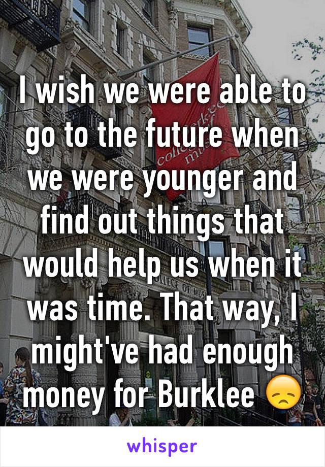 I wish we were able to go to the future when we were younger and find out things that would help us when it was time. That way, I might've had enough money for Burklee 😞