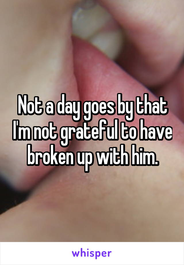 Not a day goes by that I'm not grateful to have broken up with him.