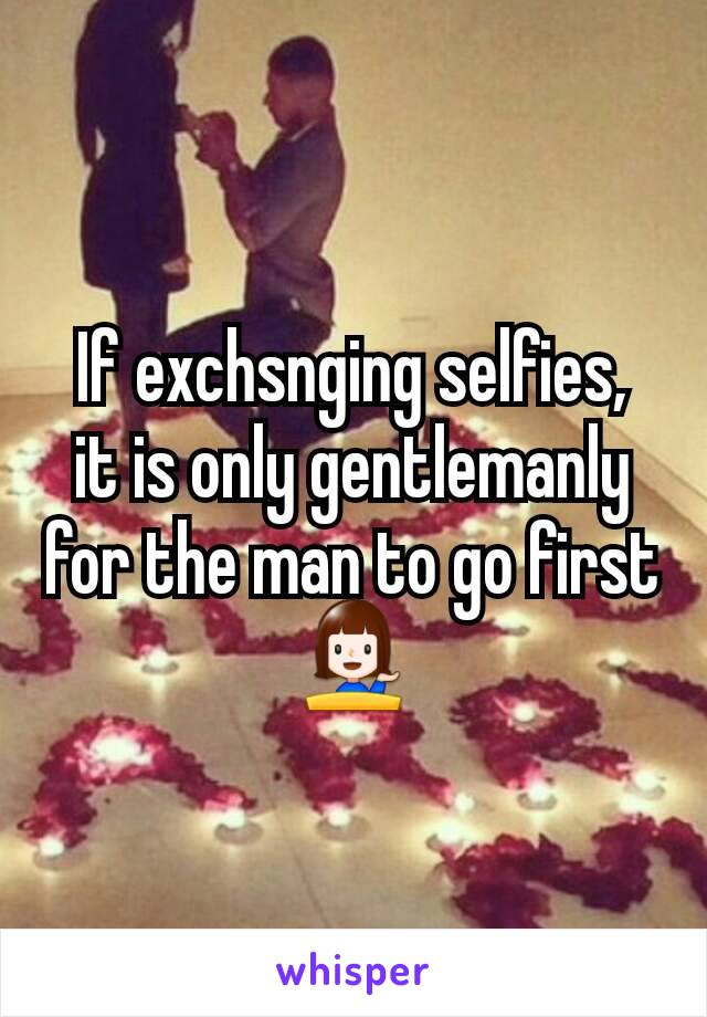 If exchsnging selfies,  it is only gentlemanly for the man to go first  💁