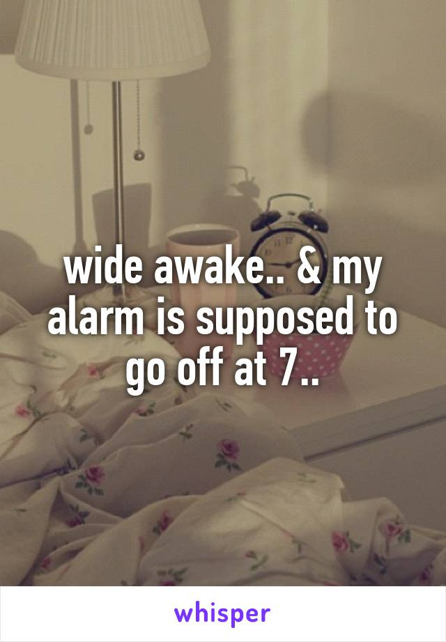 wide awake.. & my alarm is supposed to go off at 7..