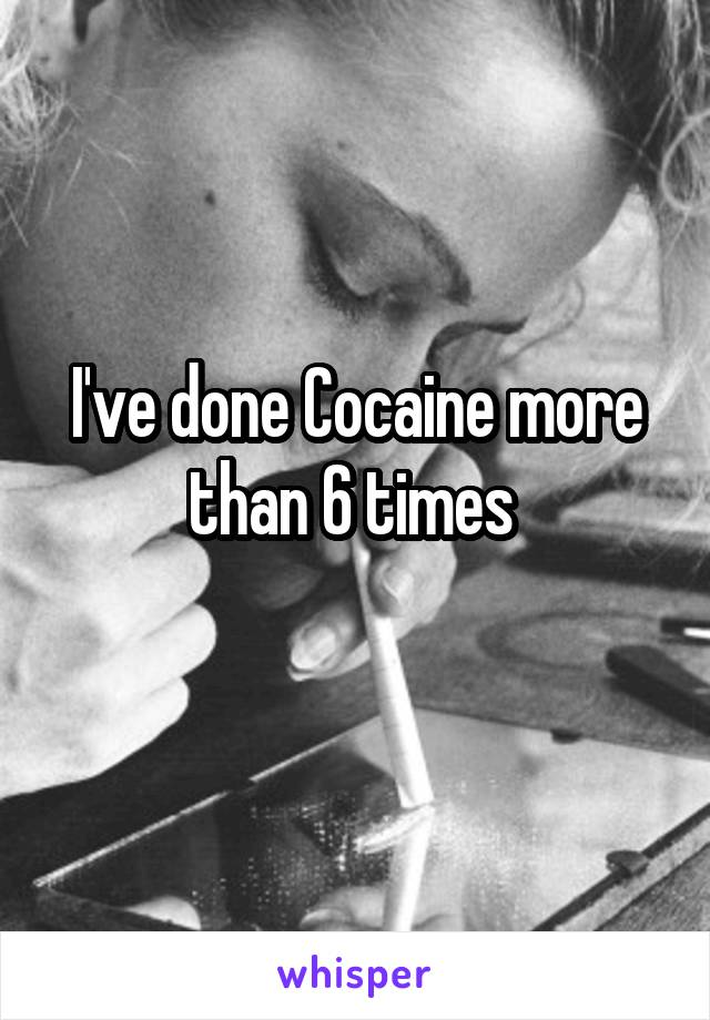 I've done Cocaine more than 6 times