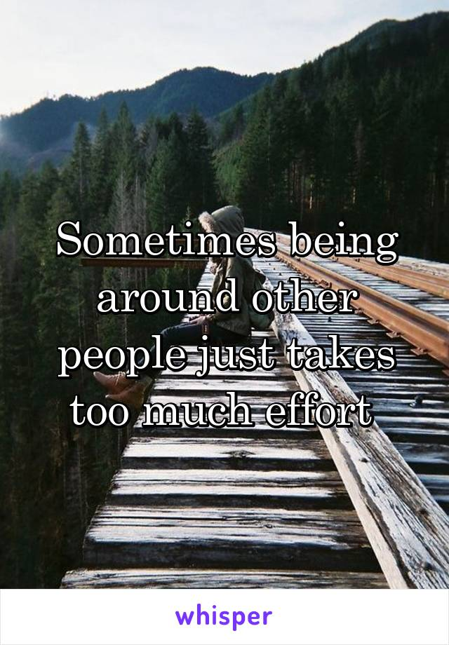 Sometimes being around other people just takes too much effort
