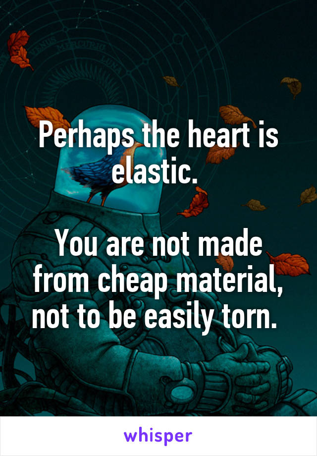 Perhaps the heart is elastic.   You are not made from cheap material, not to be easily torn.