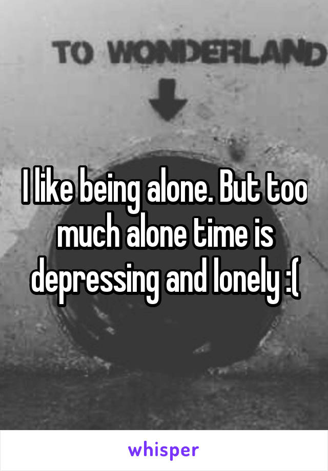 I like being alone. But too much alone time is depressing and lonely :(