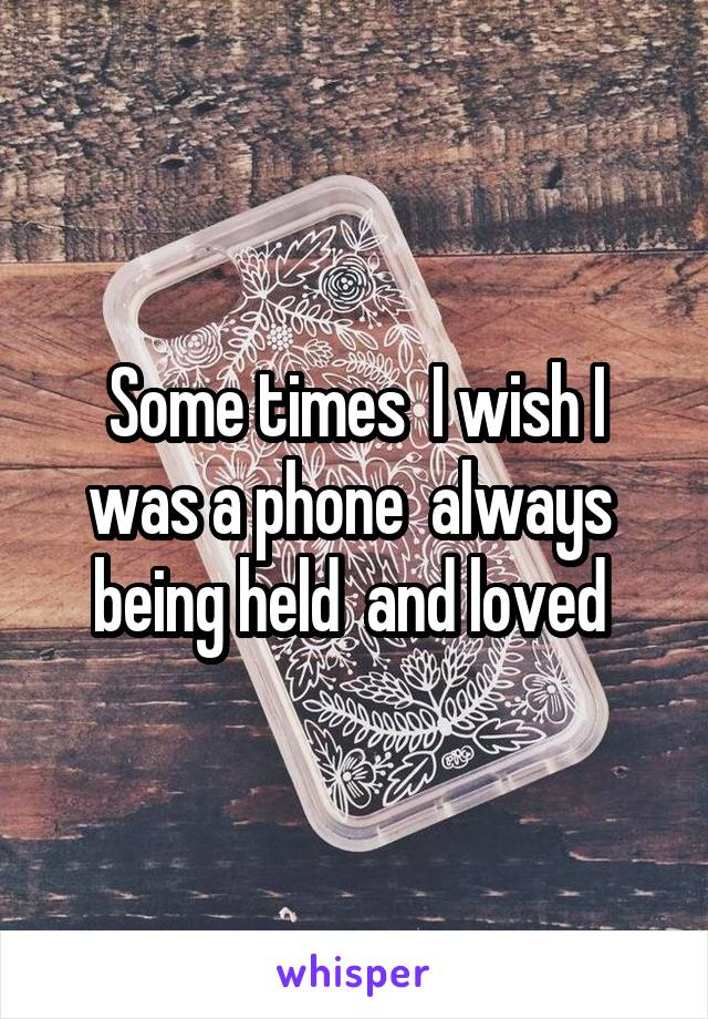 Some times  I wish I was a phone  always  being held  and loved