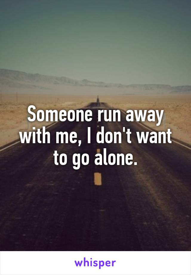 Someone run away with me, I don't want to go alone.