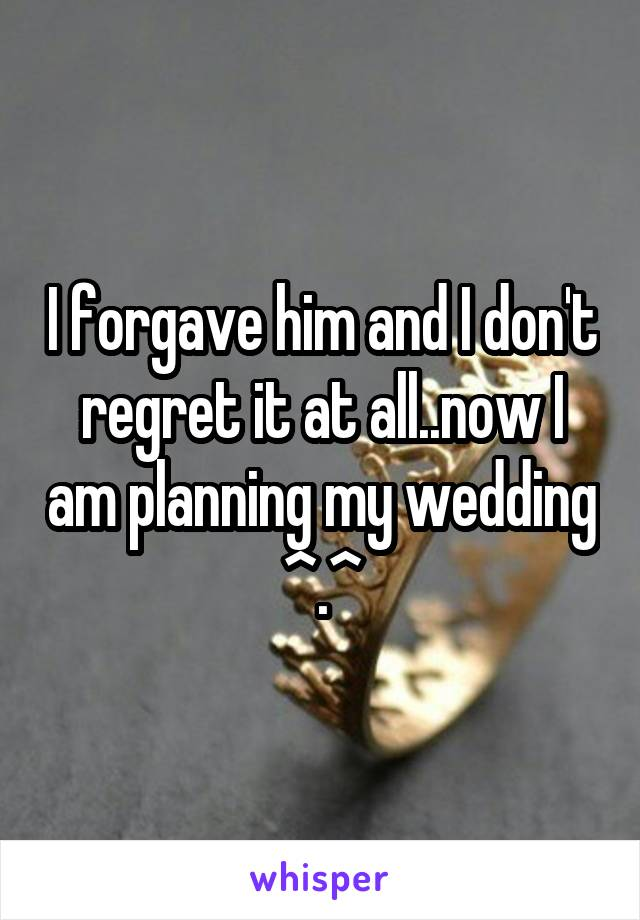 I forgave him and I don't regret it at all..now I am planning my wedding ^.^