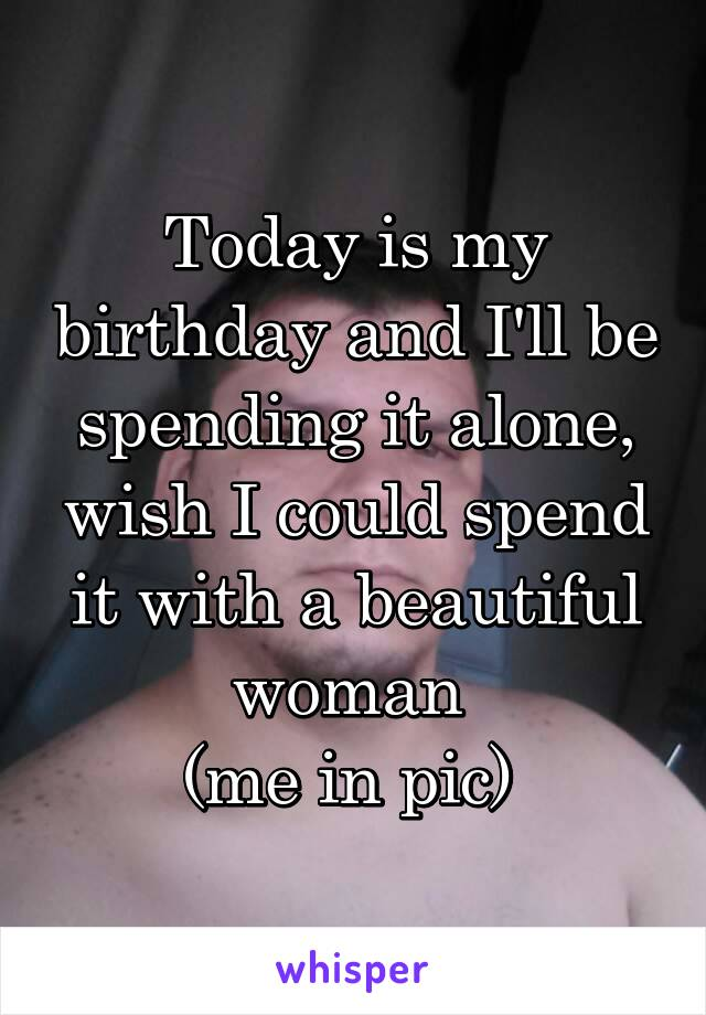 Today is my birthday and I'll be spending it alone, wish I could spend it with a beautiful woman  (me in pic)