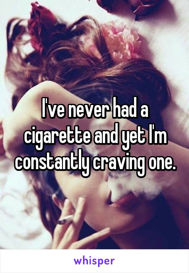 I've never had a cigarette and yet I'm constantly craving one.