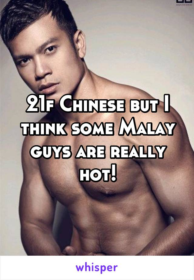 21f Chinese but I think some Malay guys are really hot!
