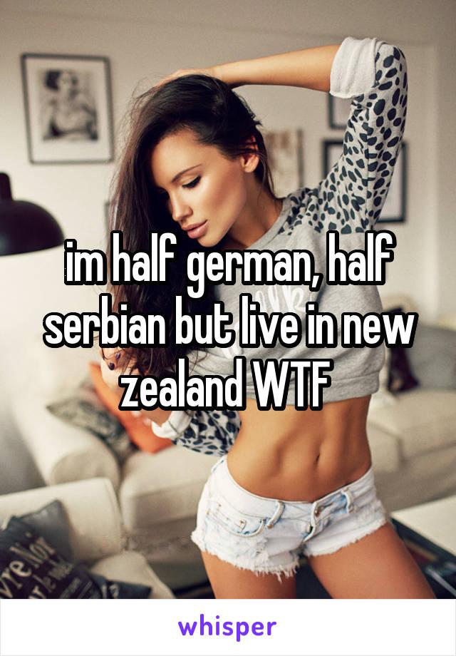 im half german, half serbian but live in new zealand WTF
