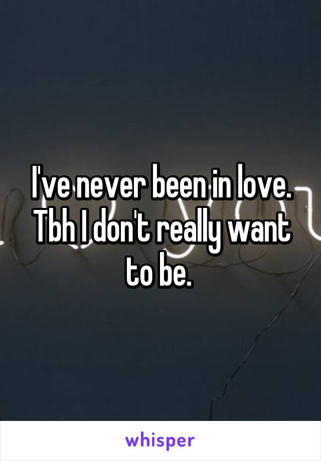 I've never been in love. Tbh I don't really want to be.
