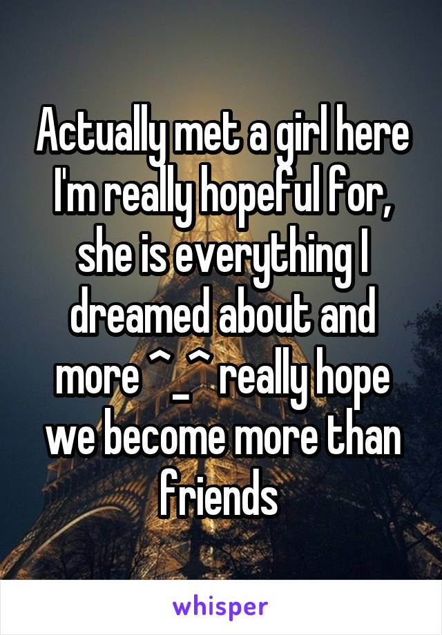 Actually met a girl here I'm really hopeful for, she is everything I dreamed about and more ^_^ really hope we become more than friends