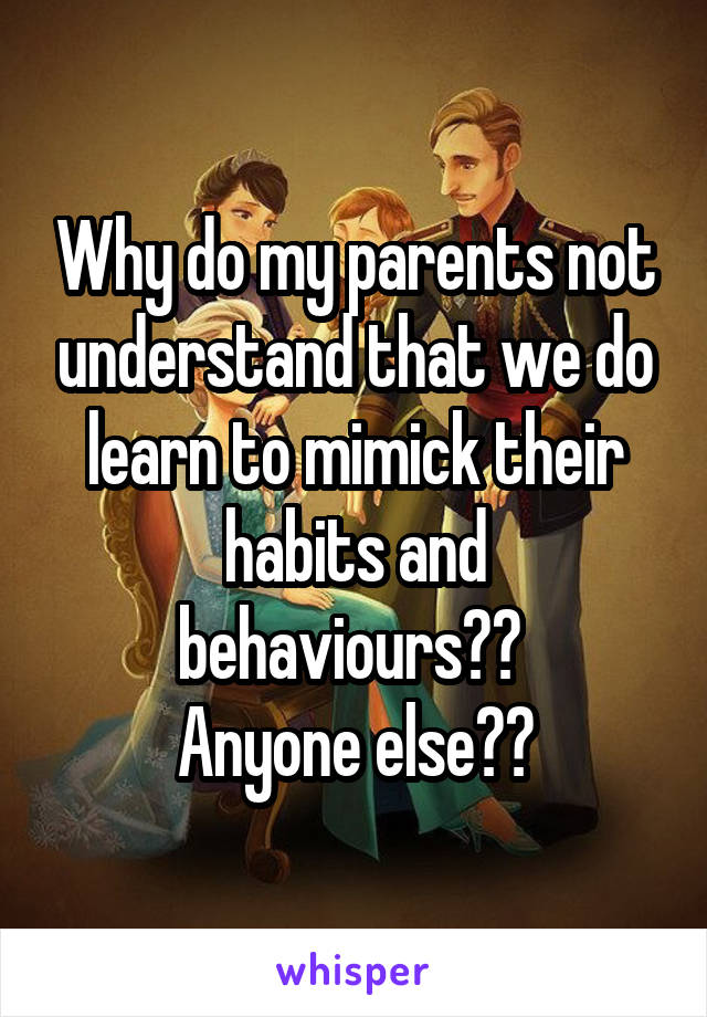 Why do my parents not understand that we do learn to mimick their habits and behaviours??  Anyone else??