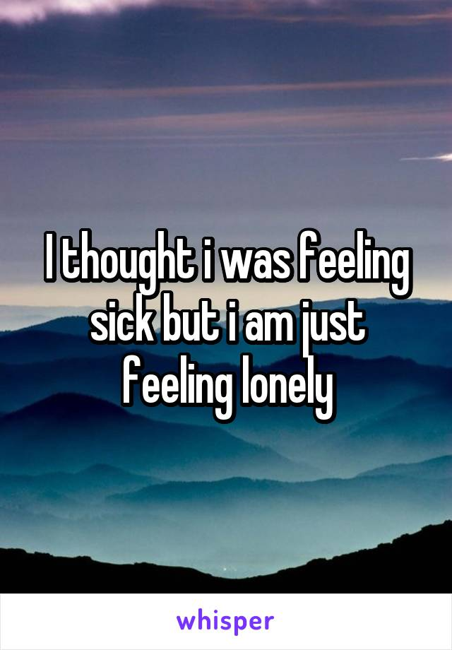 I thought i was feeling sick but i am just feeling lonely