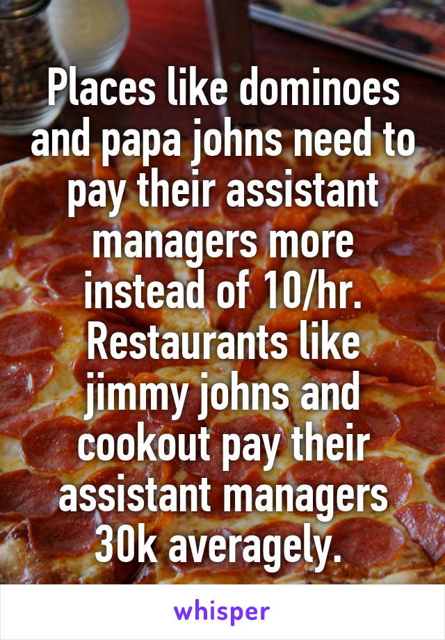 Places like dominoes and papa johns need to pay their assistant managers more instead of 10/hr. Restaurants like jimmy johns and cookout pay their assistant managers 30k averagely.