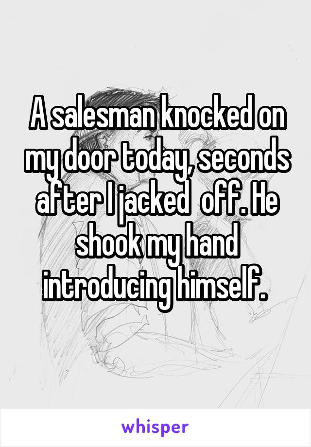 A salesman knocked on my door today, seconds after I jacked  off. He shook my hand introducing himself.