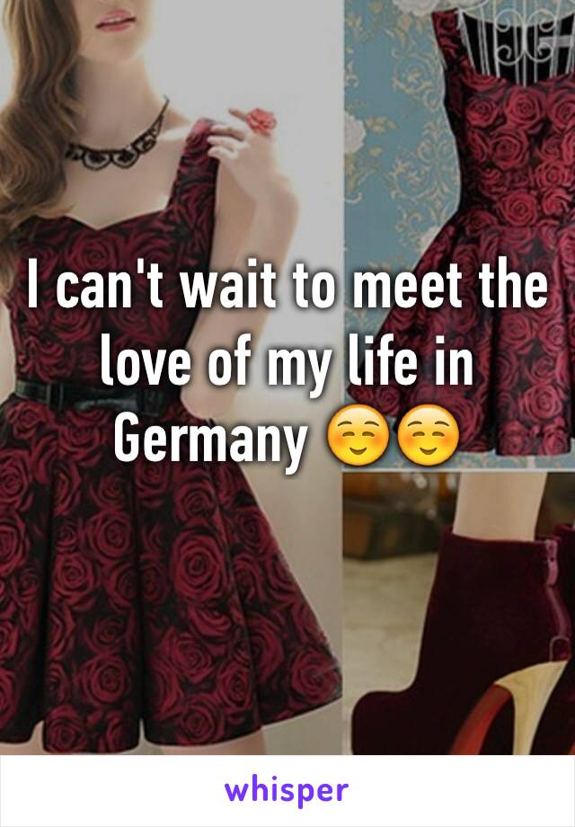 I can't wait to meet the love of my life in Germany ☺️☺️