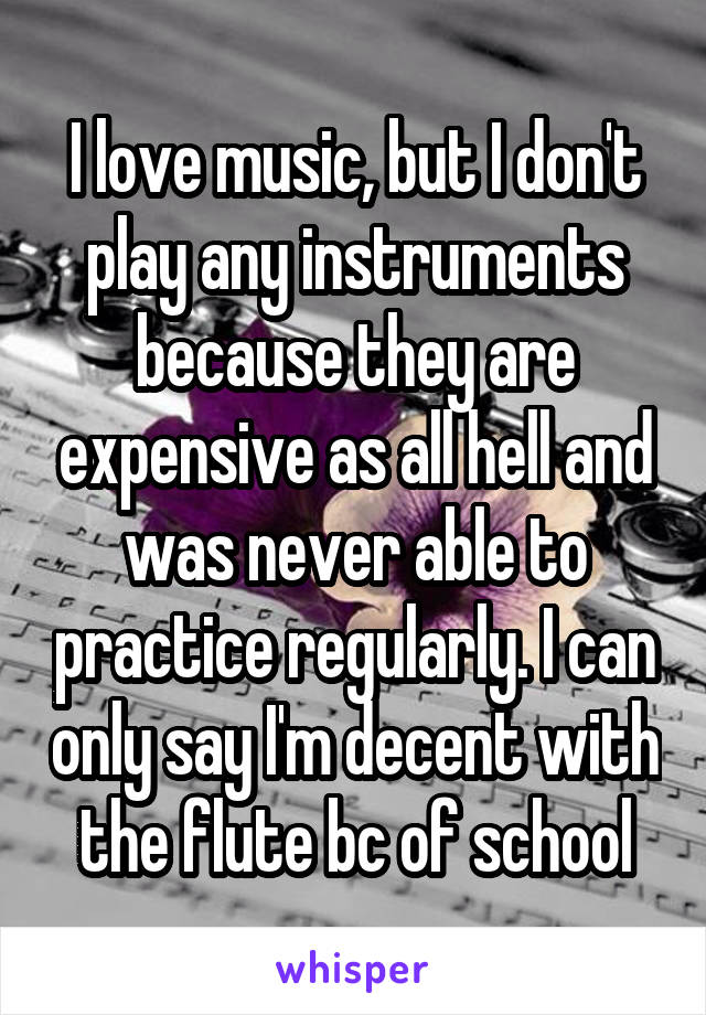 I love music, but I don't play any instruments because they are expensive as all hell and was never able to practice regularly. I can only say I'm decent with the flute bc of school