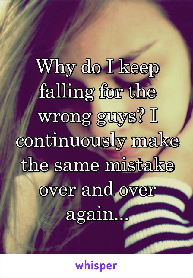 Why do I keep falling for the wrong guys? I continuously make the same mistake over and over again...