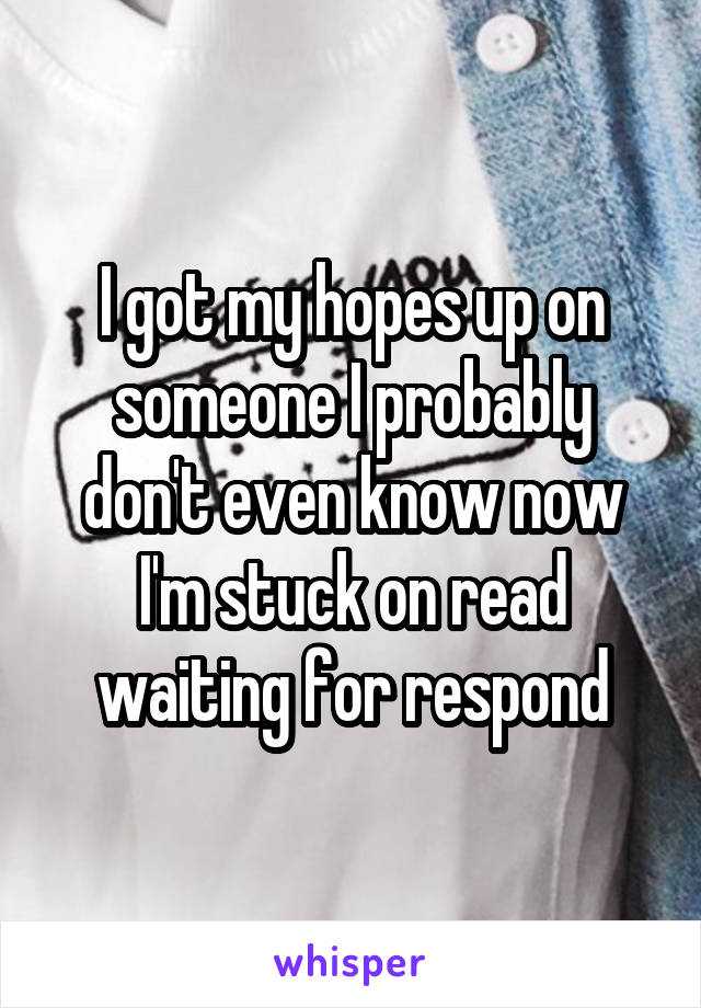 I got my hopes up on someone I probably don't even know now I'm stuck on read waiting for respond