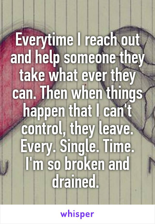 Everytime I reach out and help someone they take what ever they can. Then when things happen that I can't control, they leave. Every. Single. Time. I'm so broken and drained.