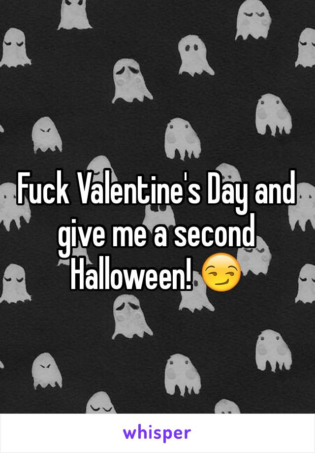 Fuck Valentine's Day and give me a second Halloween! 😏