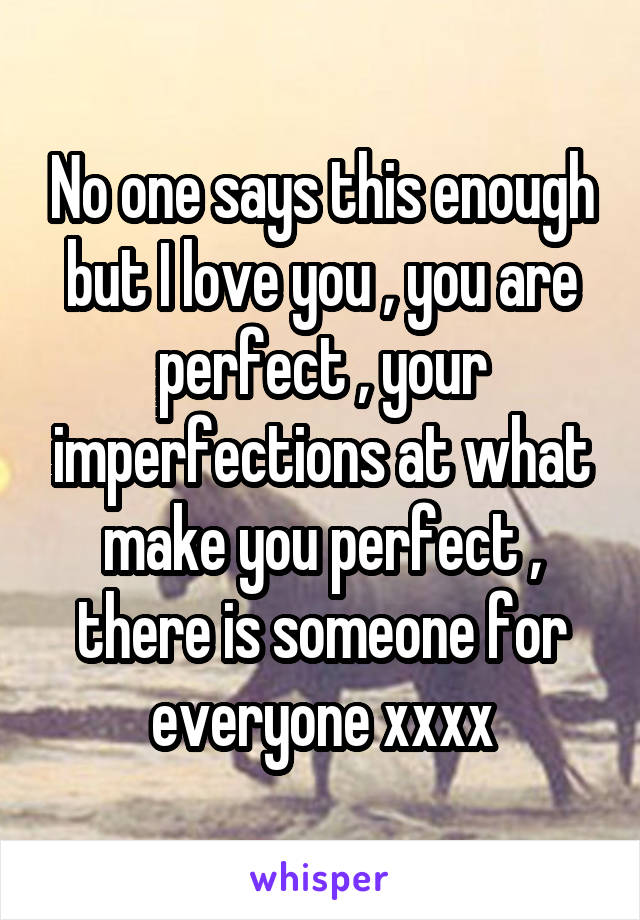 No one says this enough but I love you , you are perfect , your imperfections at what make you perfect , there is someone for everyone xxxx