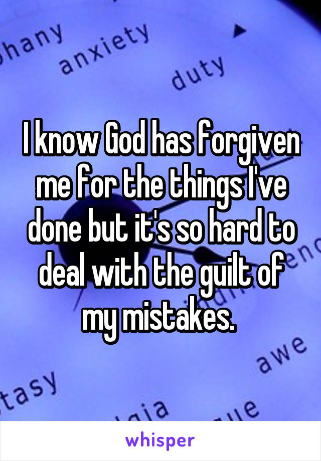 I know God has forgiven me for the things I've done but it's so hard to deal with the guilt of my mistakes.