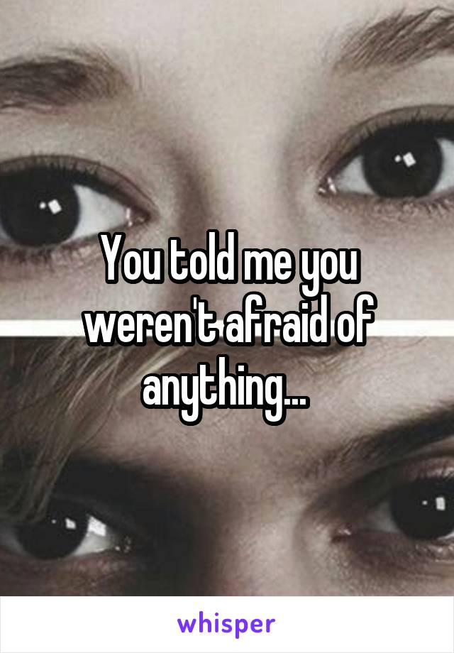 You told me you weren't afraid of anything...