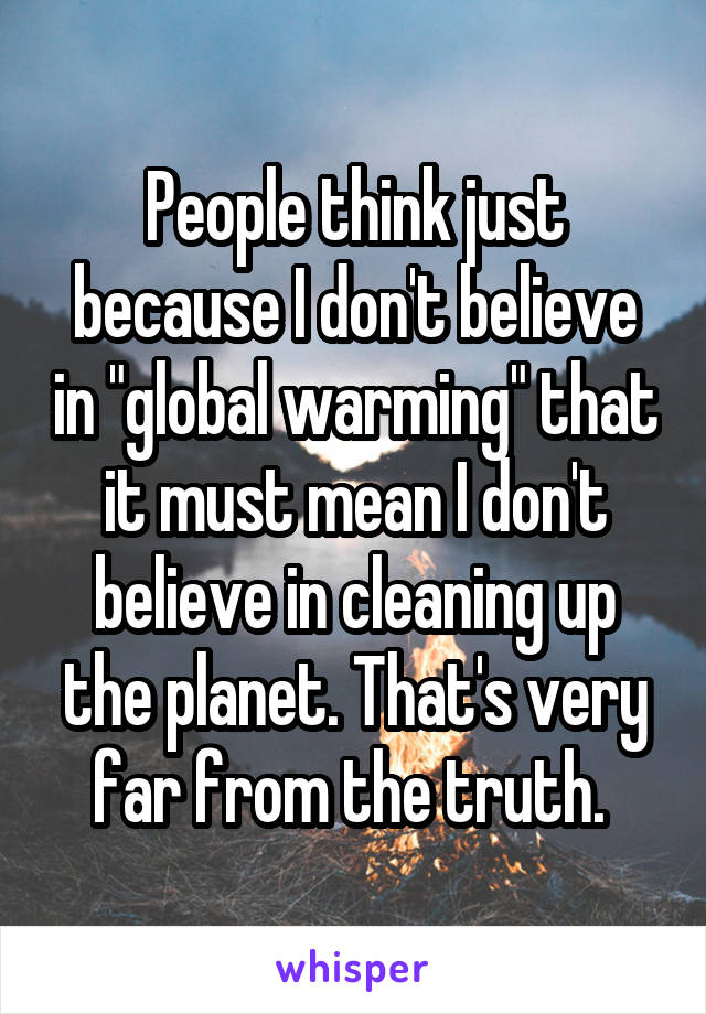 "People think just because I don't believe in ""global warming"" that it must mean I don't believe in cleaning up the planet. That's very far from the truth."