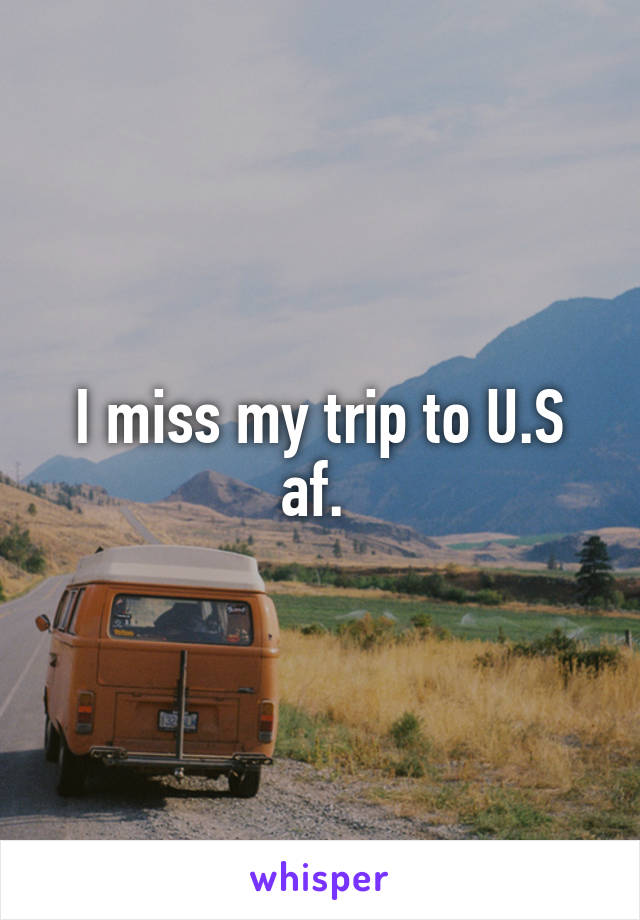 I miss my trip to U.S af.