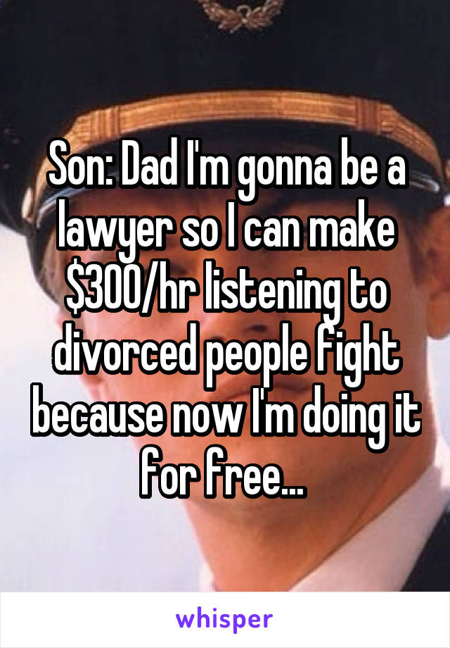 Son: Dad I'm gonna be a lawyer so I can make $300/hr listening to divorced people fight because now I'm doing it for free...