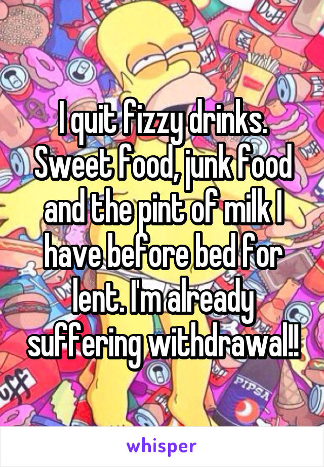 I quit fizzy drinks. Sweet food, junk food and the pint of milk I have before bed for lent. I'm already suffering withdrawal!!