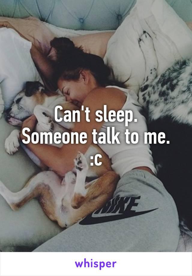 Can't sleep. Someone talk to me. :c