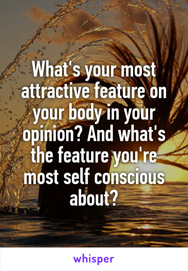 What's your most attractive feature on your body in your opinion? And what's the feature you're most self conscious about?