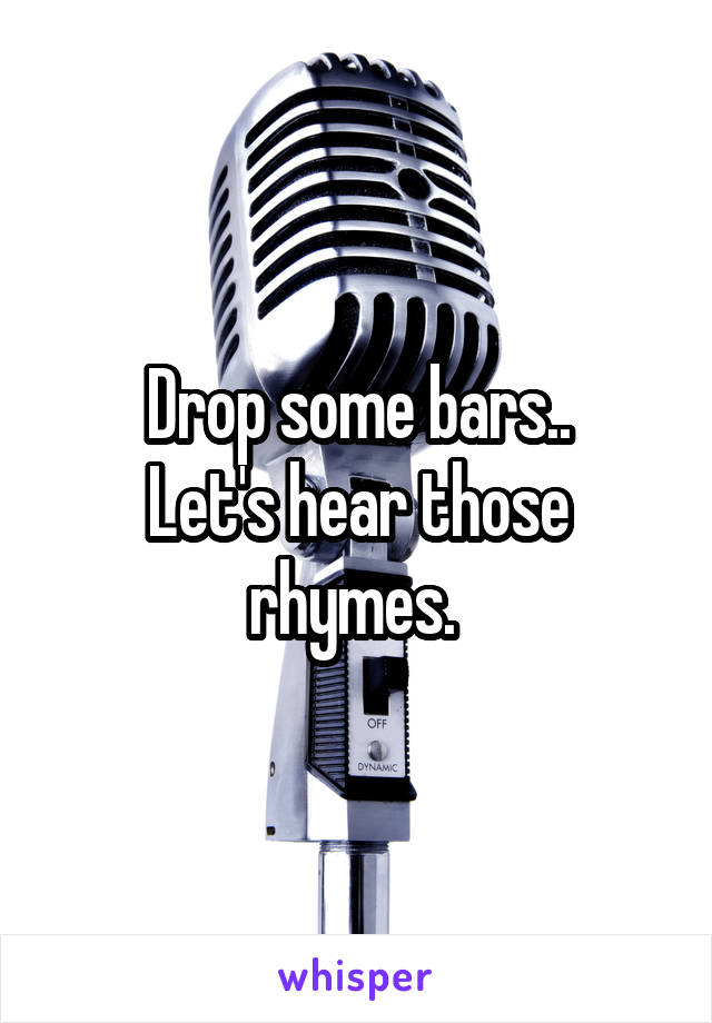 Drop some bars.. Let's hear those rhymes.
