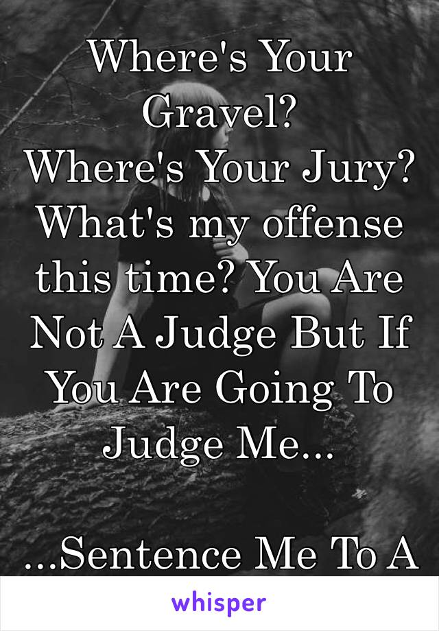 Where's Your Gravel? Where's Your Jury? What's my offense this time? You Are Not A Judge But If You Are Going To Judge Me...  ...Sentence Me To A New Life👏🏼