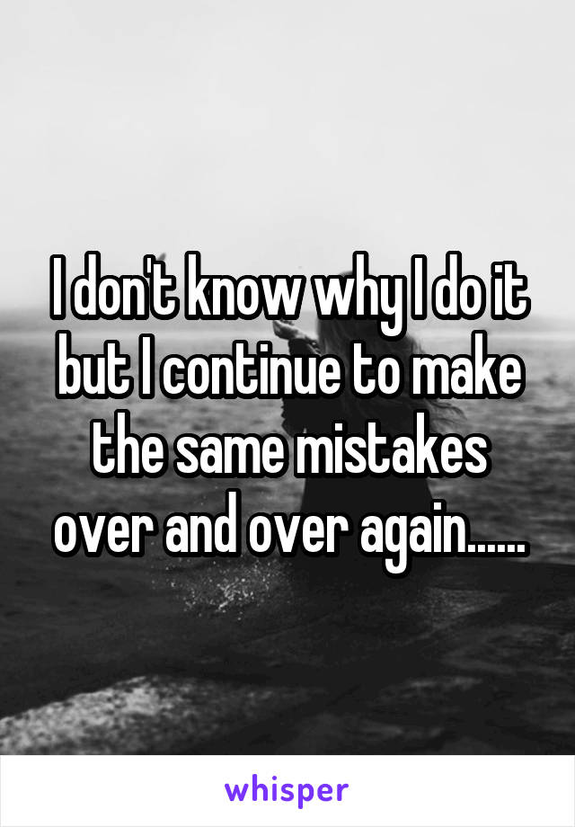 I don't know why I do it but I continue to make the same mistakes over and over again......