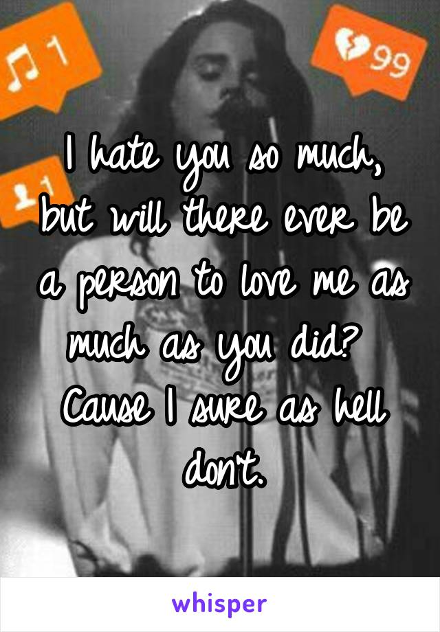 I hate you so much, but will there ever be a person to love me as much as you did?  Cause I sure as hell don't.