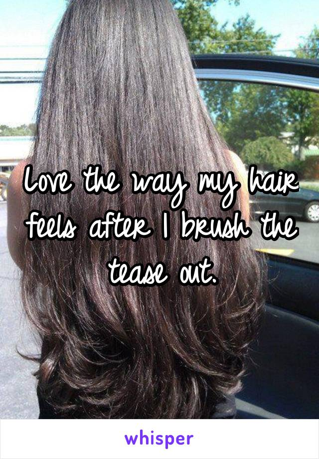Love the way my hair feels after I brush the tease out.