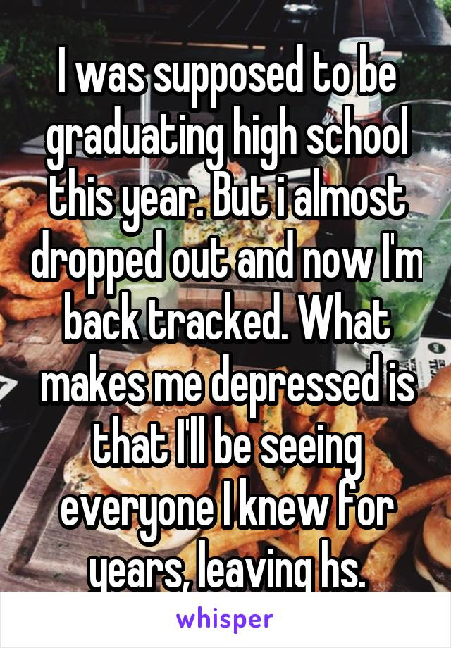 I was supposed to be graduating high school this year. But i almost dropped out and now I'm back tracked. What makes me depressed is that I'll be seeing everyone I knew for years, leaving hs.