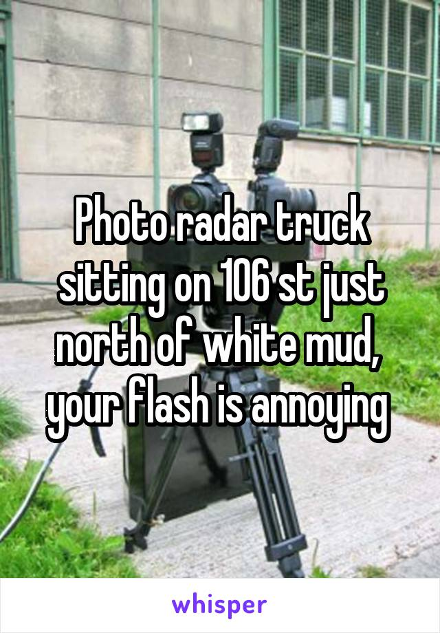 Photo radar truck sitting on 106 st just north of white mud,  your flash is annoying